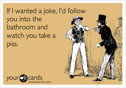 If I wanted a joke, I'd follow you into the bathroom and watch you take a piss.