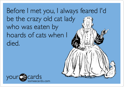 Before I met you, I always feared I'd be the crazy old cat lady who was eaten by hoards of cats when I died.