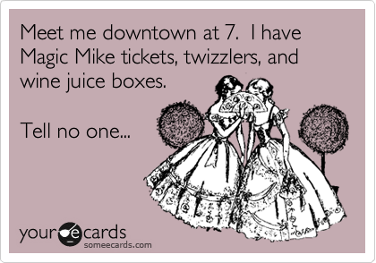 Meet me downtown at 7.  I have Magic Mike tickets, twizzlers, and wine juice boxes.  Tell no one...
