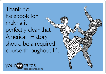 Thank You,  Facebook for  making it  perfectly clear that American History  should be a required  course throughout life.
