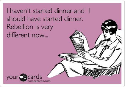 I haven't started dinner and  I should have started dinner. Rebellion is very  different now...