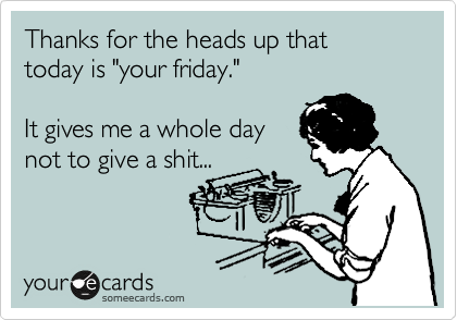 "Thanks for the heads up that  today is ""your friday.""      It gives me a whole day not to give a shit..."