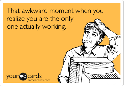 That awkward moment when you realize you are the only one actually working.