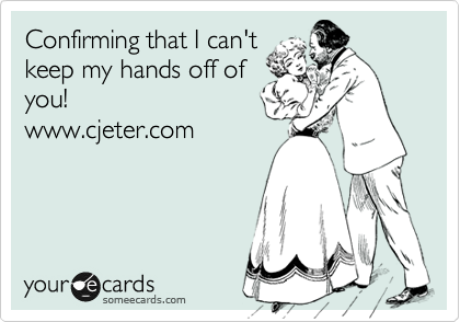 Confirming that I can't keep my hands off of you! www.cjeter.com