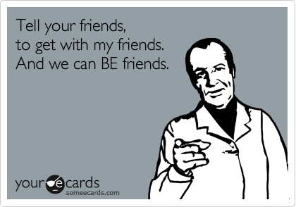 Tell your friends,  to get with my friends. And we can BE friends.