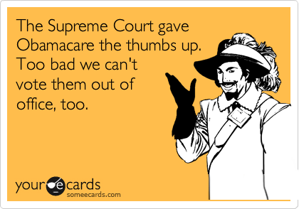 The Supreme Court gave Obamacare the thumbs up. Too bad we can't vote them out of office, too.