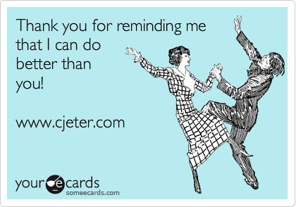 Thank you for reminding me that I can do better than you!  www.cjeter.com