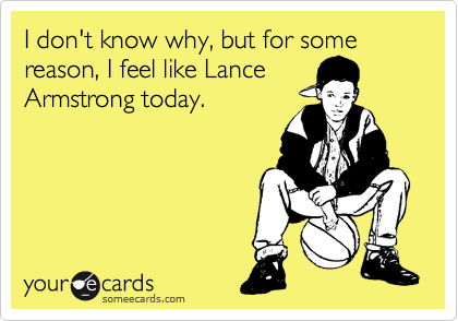 I don't know why, but for some reason, I feel like Lance Armstrong today.
