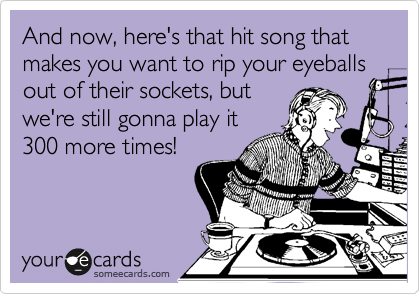 And now, here's that hit song that makes you want to rip your eyeballs out of their sockets, but we're still gonna play it 300 more times!