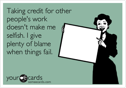 Taking credit for other people's work doesn't make me selfish. I give plenty of blame when things fail.