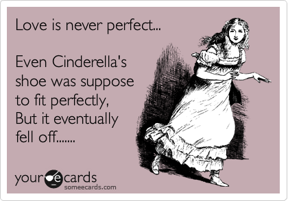 Love is never perfect...  Even Cinderella's shoe was suppose to fit perfectly, But it eventually fell off.......