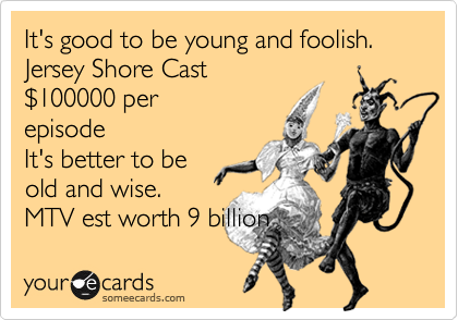 It's good to be young and foolish. Jersey Shore Cast %24100000 per episode It's better to be old and wise. MTV est worth 9 billion