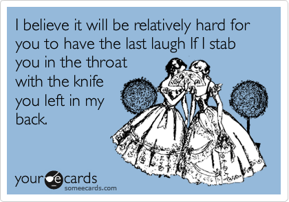 I believe it will be relatively hard for you to have the last laugh If I stab you in the throat  with the knife  you left in my  back.