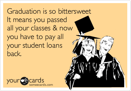 Graduation is so bittersweet  It means you passed all your classes & now you have to pay all your student loans back.