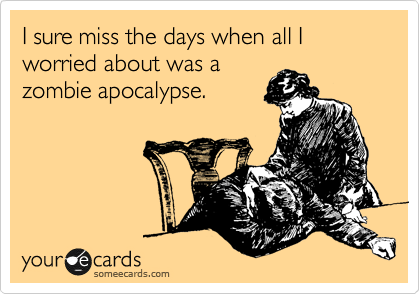 I sure miss the days when all I worried about was a zombie apocalypse.
