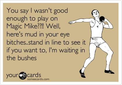 You say I wasn't good enough to play on Magic Mike??!! Well, here's mud in your eye bitches..stand in line to see it if you want to, I'm waiting in the bushes