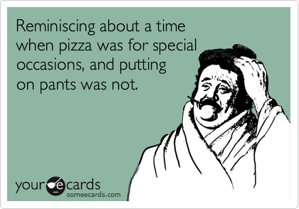Reminiscing about a time  when pizza was for special occasions, and putting  on pants was not.