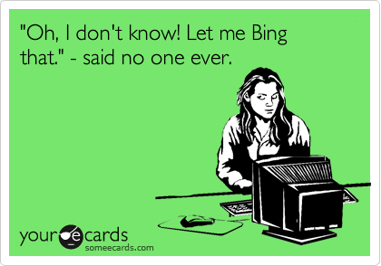 """Oh, I don't know! Let me Bing that."" - said no one ever."