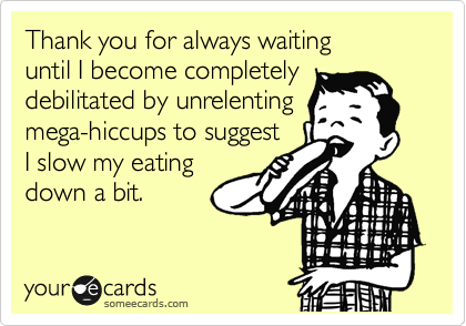 Thank you for always waiting  until I become completely  debilitated by unrelenting mega-hiccups to suggest I slow my eating down a bit.
