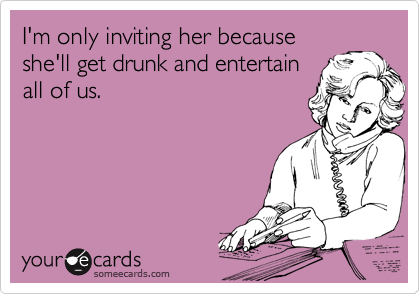 I'm only inviting her because she'll get drunk and entertain all of us.