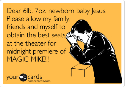 Dear 6lb. 7oz. newborn baby Jesus, Please allow my family, friends and myself to obtain the best seats at the theater for  midnight premiere of MAGIC MIKE!!!