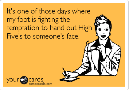 It's one of those days where my foot is fighting the temptation to hand out High Five's to someone's face.