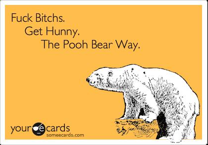 Fuck Bitchs.          Get Hunny.                   The Pooh Bear Way.