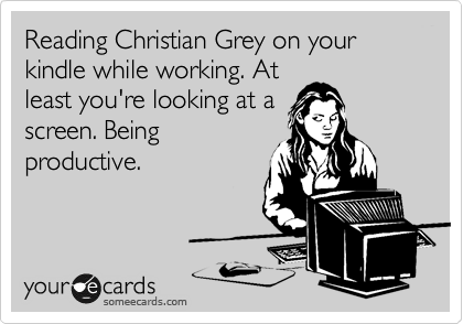 Reading Christian Grey on your kindle while working. At least you're looking at a screen. Being productive.