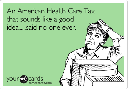 An American Health Care Tax that sounds like a good idea......said no one ever.