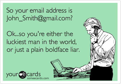 So your email address is John_Smith@gmail.com?  Ok...so you're either the luckiest man in the world,  or just a plain boldface liar.