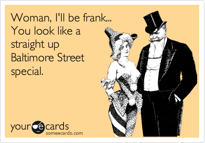 Woman, I'll be frank... You look like a straight up Baltimore Street special.