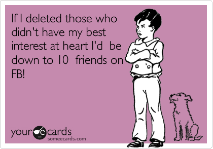 If I deleted those who  didn't have my best  interest at heart I'd  be down to 10  friends on FB!
