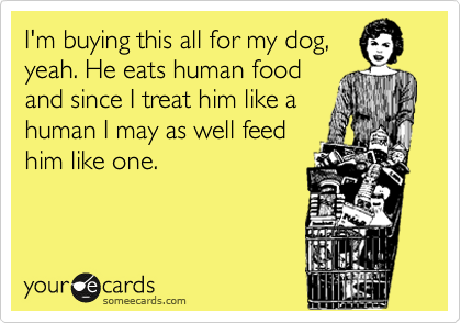 I'm buying this all for my dog, yeah. He eats human food and since I treat him like a human I may as well feed him like one.