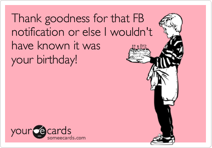 Thank goodness for that FB notification or else I wouldn't have known it was your birthday!