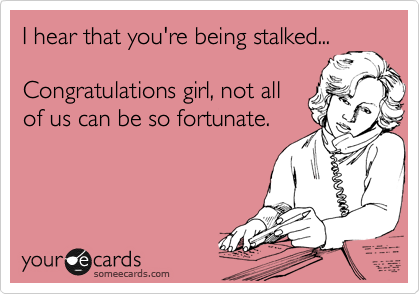 I hear that you're being stalked...  Congratulations girl, not all of us can be so fortunate.