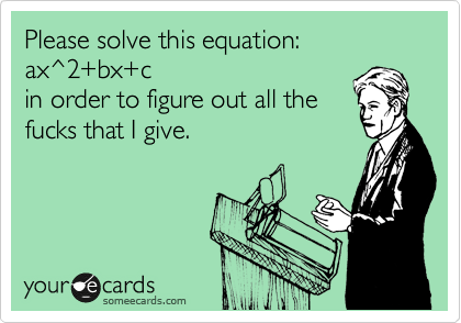 Please solve this equation: ax^2+bx+c in order to figure out all the fucks that I give.