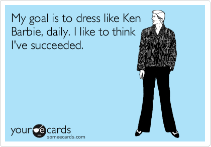 My goal is to dress like Ken Barbie, daily. I like to think I've succeeded.
