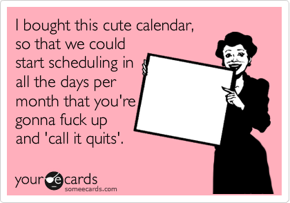 I bought this cute calendar,  so that we could start scheduling in all the days per month that you're gonna fuck up and 'call it quits'.