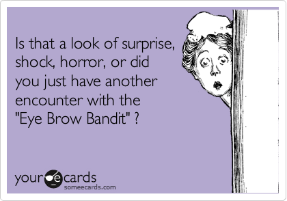 "Is that a look of surprise, shock, horror, or did  you just have another  encounter with the ""Eye Brow Bandit"" ?"