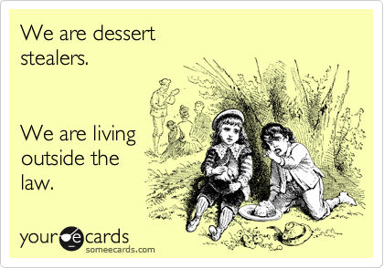 We are dessert  stealers.   We are living  outside the  law.