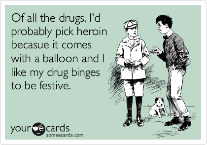 Of all the drugs, I'd probably pick heroin becasue it comes with a balloon and I like my drug binges to be festive.