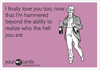 I finally love you too, now that I'm hammered beyond the ability to realize who the hell you are