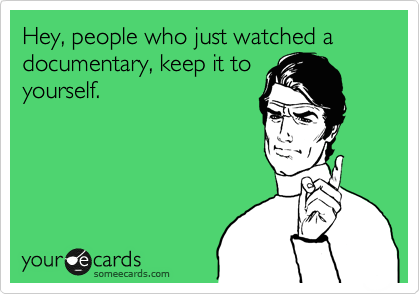 Hey, people who just watched a documentary, keep it to yourself.