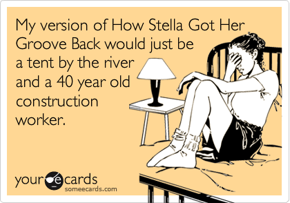 My version of How Stella Got Her Groove Back would just be a tent by the river and a 40 year old construction worker.