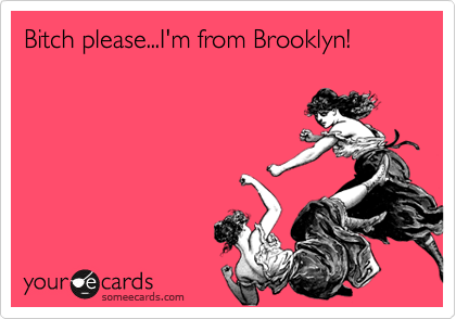 Bitch please...I'm from Brooklyn!