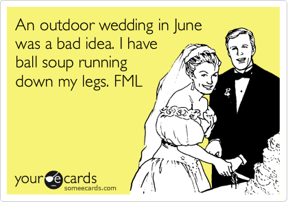 An outdoor wedding in June was a bad idea. I have ball soup running down my legs. FML