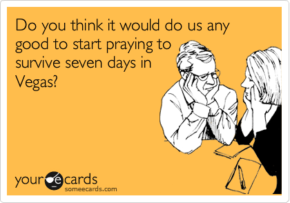 Do you think it would do us any good to start praying to  survive seven days in Vegas?