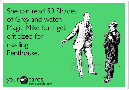 She can read 50 Shades of Grey and watch Magic Mike but I get criticized for reading Penthouse.