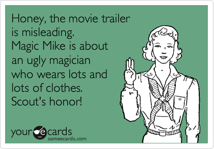 Honey, the movie trailer  is misleading.  Magic Mike is about an ugly magician  who wears lots and  lots of clothes. Scout's honor!