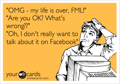 """OMG - my life is over, FML!"" ""Are you OK? What's wrong??"" ""Oh, I don't really want to talk about it on Facebook"""